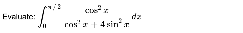 Evaluate: `int_0^(pi//2)(cos^2x)/(cos^2x+4sin^2x)dx`