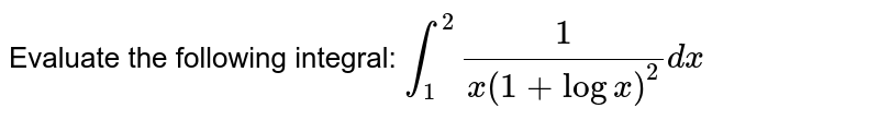 Evaluate the following integral: `int_1^2 1/(x(1+logx)^2)dx`