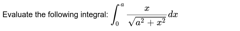Evaluate the following integral: `int_0^a x/(sqrt(a^2+x^2))dx`