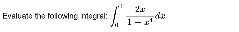 Evaluate the following integral: `int_0^1(2x)/(1+x^4)dx`
