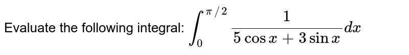 Evaluate the following integral: `int_0^(pi//2)1/(5cos x+3sinx)dx`