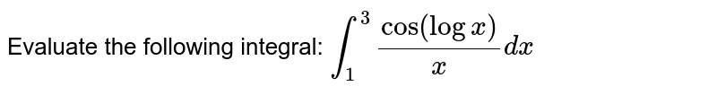 Evaluate the following integral: `int_1^3(cos(logx))/x dx`