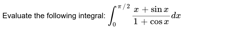 Evaluate the following integral: `int_0^(pi//2)(x+sinx)/(1+cosx)dx`