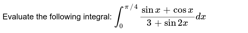 Evaluate the following integral: `int_0^(pi//4)(sin x+cosx)/(3+sin2x)dx`