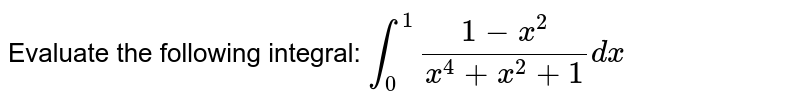 Evaluate the following integral: `int_0^1(1-x^2)/(x^4+x^2+1)dx`