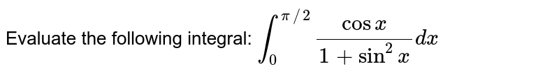 Evaluate the following integral: `int_0^(pi//2)(cos x)/(1+sin^2x)dx`