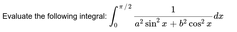 Evaluate the following integral: `int_0^(pi//2)1/(a^2sin^2x+b^2cos^2x)dx`