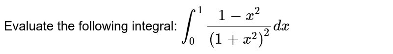 Evaluate the following integral: `int_0^1(1-x^2)/((1+x^2)^2)dx`