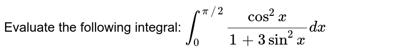 Evaluate the following integral: `int_0^(pi//2)(cos^2x)/(1+3sin^2x)dx`
