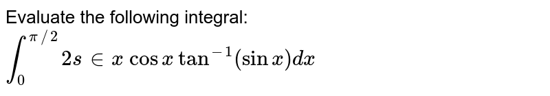 Evaluate the following integral: `int_0^(pi//2)2s in x cos xtan^(-1)(sinx)dx`