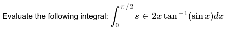 Evaluate the following integral: `int_0^(pi//2)s in2xtan^(-1)(sinx)dx`
