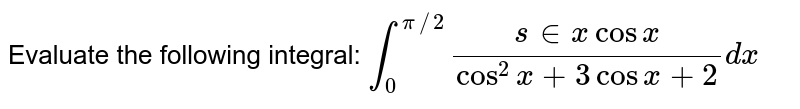 Evaluate the following integral: `int_0^(pi//2)(s in x cos x)/(cos^2x+3cos x+2)dx`