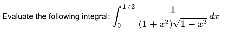 Evaluate the following integral: `int_0^(1//2)1/((1+x^2)sqrt(1-x^2))dx`