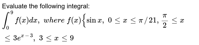 Evaluate the following integral: `int_0^9f(x)dx , w h e r e f(x){sinx , 0lt=xlt=pi//2 1,pi/2lt=xlt=3e^(x-3), 3lt=xlt=9`