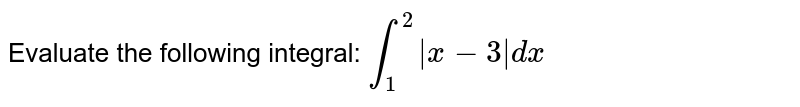 Evaluate the following integral:   `int_1^2|x-3|dx`