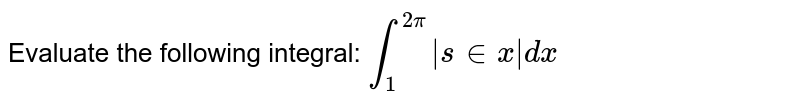 Evaluate the following integral: `int_1^(2pi)|s in x|dx`