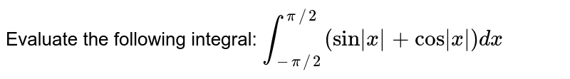 """Evaluate the following integral: `int_(-pi//2)^(pi//2)(sin x +""""cos"""" x )dx`"""