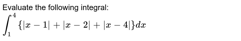 Evaluate the following integral: `int_1^4{|x-1|+|x-2|+|x-4|}dx`