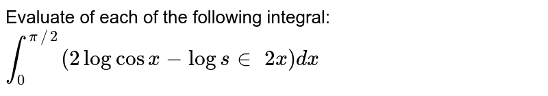 Evaluate of each of the following integral: `int_0^(pi//2)(2logcos x-logs in 2x)dx`