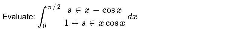 Evaluate: `int_0^(pi//2)(s in x-cosx)/(1+s in xcosx)dx`