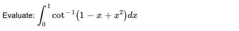 Evaluate: `int_0^1cot^(-1)(1-x+x^2)dx`