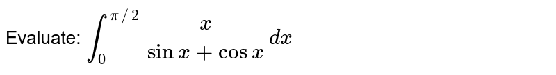 Evaluate: `int_0^(pi//2)x/(sinx+cosx)dx`