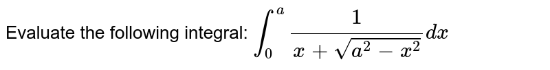 Evaluate the following integral: `int_0^a1/(x+sqrt(a^2-x^2))dx`
