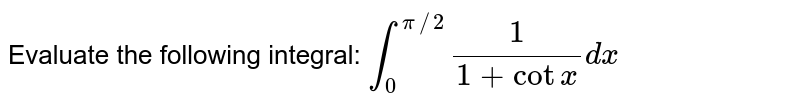 Evaluate the following integral: `int_0^(pi//2)1/(1+cotx)dx`