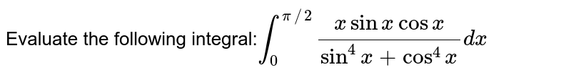 Evaluate the following integral:`int_0^(pi//2)(xsinxcosx)/(sin^4x+cos^4x)dx`