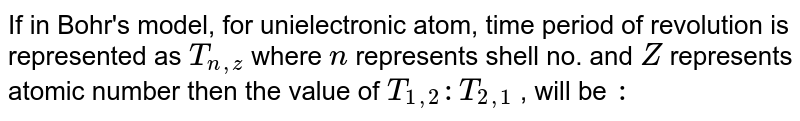 If in Bohr's model, for unielectronic atom, time period of revolution is represented as `T_(n,z)` where `n` represents shell no. and `Z` represents atomic number then the value of `T_(1,2):T_(2,1)` , will be `:`
