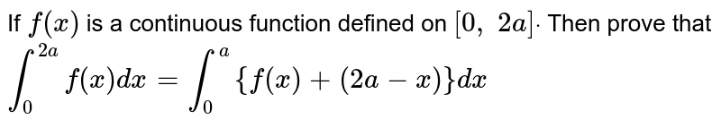 If `f(x)` is a continuous function defined on `[0, 2a]dot ` Then prove that `int_0^(2a)f(x)dx=int_0^a{f(x)+(2a-x)}dx`