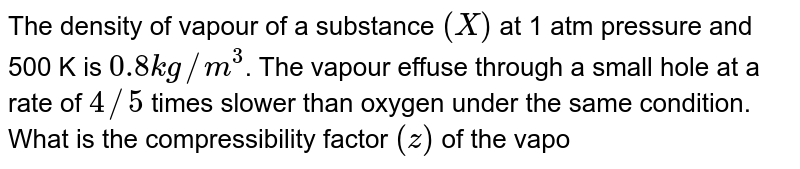The density of vapour of a substance `(X)` at 1 atm pressure and 500  K is `0.8 kg//m^(3)`. The vapour effuse through a small hole at a rate  of `4//5` times slower than oxygen under the same condition. What is the compressibility factor `(z)` of the vapour ?