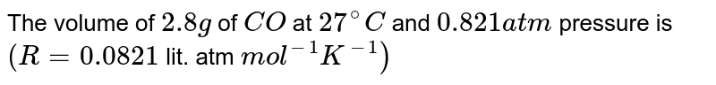 The volume of `2.8g` of `CO` at `27^(@)C` and `0.821 atm` pressure is `(R=0.0821` lit. atm `mol^(-1)K^(-1))`