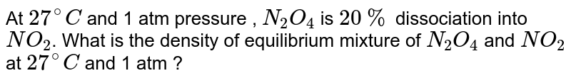 At `27^(@)C` and 1 atm pressure , `N_(2)O_(4)`  is `20%` dissociation into `NO_(2)`. What is the density of equilibrium mixture of `N_(2)O_(4)` and `NO_(2)` at `27^(@)C` and 1 atm ?