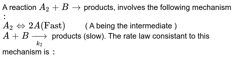"""A reaction `A_(2)+B rarr `products, involves the following mechanism `:` <br> `A_(2) hArr 2A (""""Fast"""")""""    """"` ( A being the intermediate ) <br> `A+B underset(k_(2))rarr` products (slow). The rate law consistant to this mechanism is `:`"""