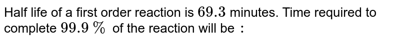 Half life of a first order reaction is `69.3` minutes. Time required to complete `99.9%` of the reaction will be `:`
