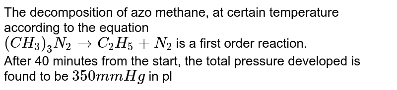 The decomposition of azo methane, at certain temperature according to the equation <br> `(CH_(3))_(3)N_(2)rarr C_(2)H_(5)+N_(2)` is a first order reaction. <br> After 40 minutes from the start, the total pressure developed is found to be `350 mm Hg` in place of initial pressure `200 mm Hg` of axo methane . The value of rate constant `k` is `-`