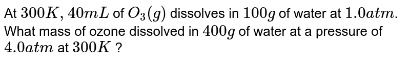 At `300 K, 40 mL` of `O_(3)(g)` dissolves in `100g` of water at `1.0atm`. What mass of ozone dissolved in `400g ` of water at a pressure of `4.0atm` at `300 K` ?