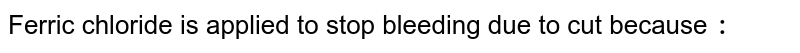 Ferric chloride is applied to stop bleeding due to cut because `:`