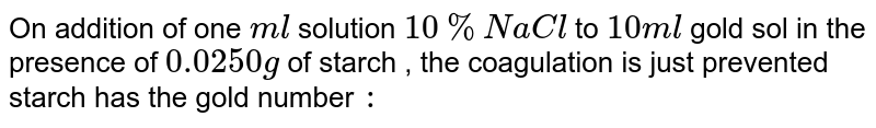 On addition of one `ml` solution `10% NaCl` to `10 ml` gold sol in the presence of `0.0250g` of starch , the coagulation is just prevented starch has the gold number `:`