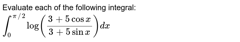 Evaluate each of the following integral: `int_0^(pi//2)log((3+5cosx)/(3+5sinx))dx`