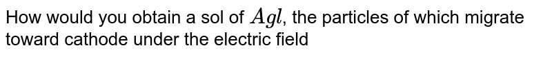 How would you obtain a sol of `Agl`, the particles of which migrate toward cathode under the electric field