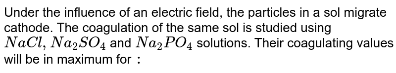 Under the influence of an electric field, the particles in a sol migrate cathode. The coagulation of the same sol is studied using `NaCl, Na_(2)SO_(4)` and `Na_(2)PO_(4)`  solutions. Their coagulating values will be in maximum for `:`