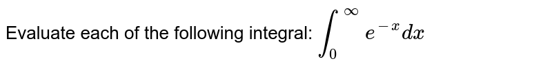 Evaluate each of the following integral: `int_0^ooe^(-x)dx`