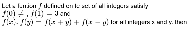 Let a funtion `f` defined on te set of all integers satisfy `f(0)ne,f(1)=3` and <br> `f(x).f(y)=f(x+y)+f(x-y)` for all integers x and y. then