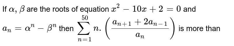 If `alpha,beta` are the roots of equation `x^(2)-10x+2=0` and `a_(n)=alpha^(n)-beta^(n)` then `sum_(n=1)^(50)n.((a_(n+1)+2a_(n-1))/(a_(n)))` is more than