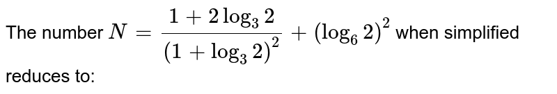 The number `N=(1+2log_(3)2)/((1+log_(3)2)^(2))+(log_(6)2)^(2)` when simplified reduces to: