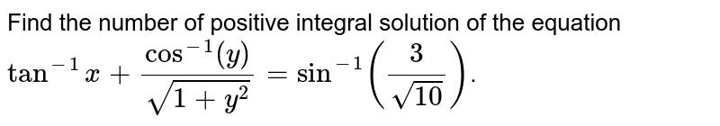 Find the number of positive integral solution of the equation `tan^(-1)x+cos^(-1)(y)/(sqrt(1+y^(2)))=sin^(-1)((3)/(sqrt(10)))`.