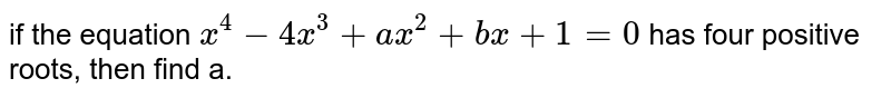 if the equation `x^(4)-4x^(3)+ax^(2)+bx+1=0` has four positive roots, then find a.