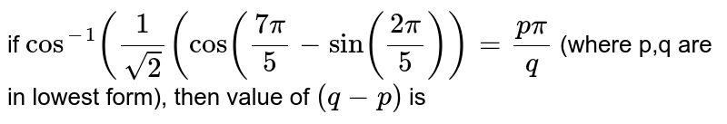 if `cos^(-1)((1)/(sqrt(2))(cos((7pi)/(5)-sin((2pi)/(5)))=(ppi)/(q)` (where p,q are in lowest form), then value of `(q-p)` is
